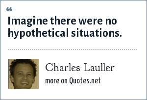 Charles Lauller: Imagine there were no hypothetical situations.