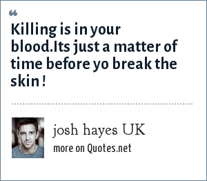 josh hayes UK: Killing is in your blood.Its just a matter of time before yo break the skin !