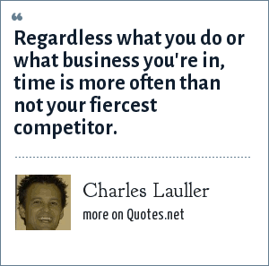 Charles Lauller: Regardless what you do or what business you're in, time is more often than not your fiercest competitor.
