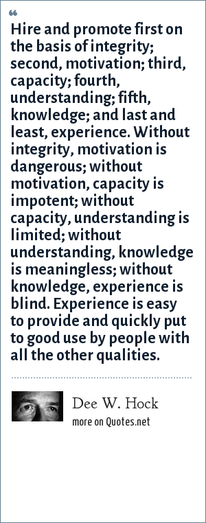 Dee W. Hock: Hire and promote first on the basis of integrity; second, motivation; third, capacity; fourth, understanding; fifth, knowledge; and last and least, experience. Without integrity, motivation is dangerous; without motivation, capacity is impotent; without capacity, understanding is limited; without understanding, knowledge is meaningless; without knowledge, experience is blind. Experience is easy to provide and quickly put to good use by people with all the other qualities.