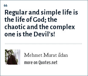Mehmet Murat ildan: Regular and simple life is the life of God; the chaotic and the complex one is the Devil's!