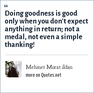 Mehmet Murat ildan: Doing goodness is good only when you don't expect anything in return; not a medal, not even a simple thanking!