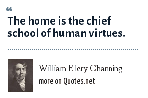William Ellery Channing: The home is the chief school of human virtues.