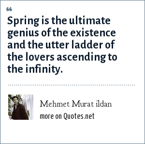 Mehmet Murat ildan: Spring is the ultimate genius of the existence and the utter ladder of the lovers ascending to the infinity.