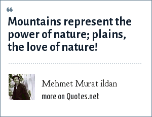 Mehmet Murat ildan: Mountains represent the power of nature; plains, the love of nature!