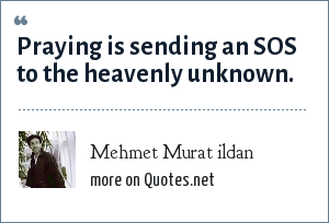 Mehmet Murat ildan: Praying is sending an SOS to the heavenly unknown.