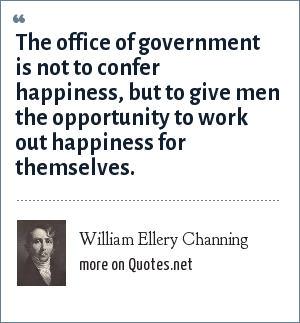 William Ellery Channing: The office of government is not to confer happiness, but to give men the opportunity to work out happiness for themselves.