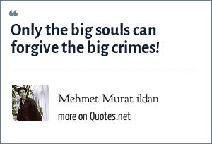 Mehmet Murat ildan: Only the big souls can forgive the big crimes!