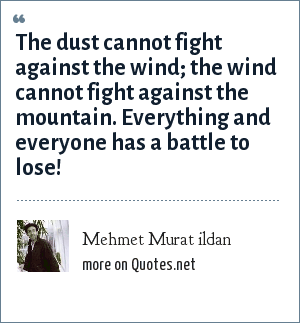 Mehmet Murat ildan: The dust cannot fight against the wind; the wind cannot fight against the mountain. Everything and everyone has a battle to lose!