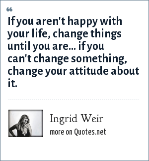 Ingrid Weir: If you aren't happy with your life, change things until you are... if you can't change something, change your attitude about it.