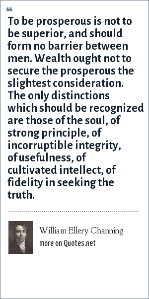 William Ellery Channing: To be prosperous is not to be superior, and should form no barrier between men. Wealth out not to secure the prosperous the slightest consideration. The only distinctions which should be recognized are those of the soul, of strong principle, of incorruptible integrity, of usefulness, of cultivated intellect, of fidelity in seeking the truth.