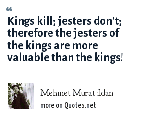 Mehmet Murat ildan: Kings kill; jesters don't; therefore the jesters of the kings are more valuable than the kings!