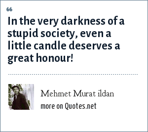 Mehmet Murat ildan: In the very darkness of a stupid society, even a little candle deserves a great honour!