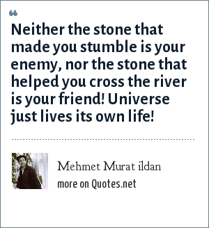 Mehmet Murat ildan: Neither the stone that made you stumble is your enemy, nor the stone that helped you cross the river is your friend! Universe just lives its own life!