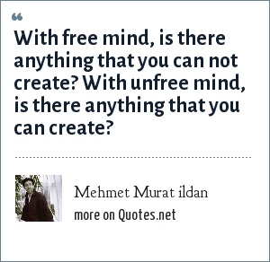 Mehmet Murat ildan: With free mind, is there anything that you can not create? With unfree mind, is there anything that you can create?