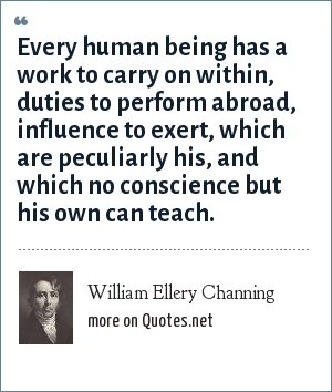 William Ellery Channing: Every human being has a work to carry on within, duties to perform abroad, influence to exert, which are peculiarly his, and which no conscience but his own can teach.