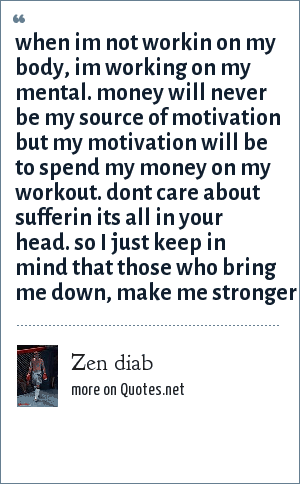 Zen diab: When im not workin on my body, im working on my mental. Money will never be my source of motivation but my motivation will be to spend my money on my workout. Dont care about sufferin its all in your head. so i just keep in mind that those who bring me down, make me stronger