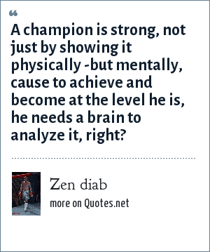Zen diab: A champion is strong, not just by showing it physically -but mentally, cause to achieve and become at the level he is, he needs a brain to analyze it, right?
