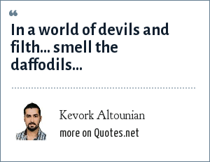 Kevork Altounian: In a world of devils and filth... smell the daffodils...