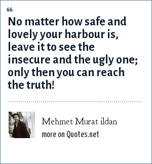 Mehmet Murat ildan: No matter how safe and lovely your harbour is, leave it to see the insecure and the ugly one; only then you can reach the truth!