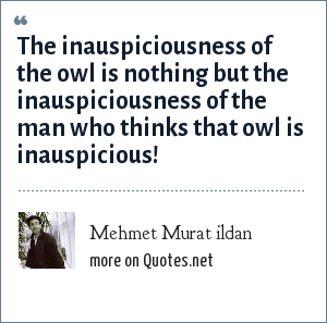 Mehmet Murat ildan: The inauspiciousness of the owl is nothing but the inauspiciousness of the man who thinks that owl is inauspicious!