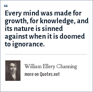 William Ellery Channing: Every mind was made for growth, for knowledge, and its nature is sinned against when it is doomed to ignorance.