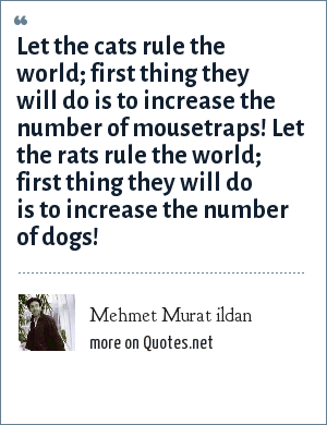 Mehmet Murat ildan: Let the cats rule the world; first thing they will do is to increase the number of mousetraps! Let the rats rule the world; first thing they will do is to increase the number of dogs!