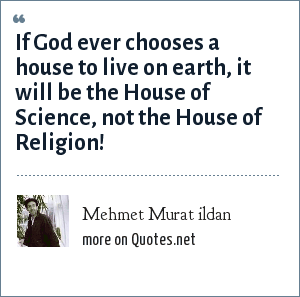 Mehmet Murat ildan: If God ever chooses a house to live on earth, it will be the House of Science, not the House of Religion!