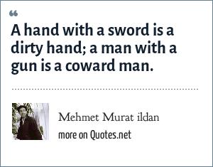 Mehmet Murat ildan: A hand with a sword is a dirty hand; a man with a gun is a coward man.