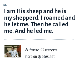 Alfonso Guerrero: I am His sheep and he is my shepperd. I roamed and he let me. Then he called me. And he led me.
