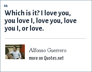 Alfonso Guerrero: Which is it? I love you, you love I, love you, love you I, or love.