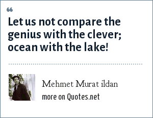 Mehmet Murat ildan: Let us not compare the genius with the clever; ocean with the lake!