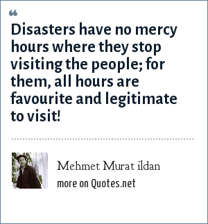 Mehmet Murat ildan: Disasters have no mercy hours where they stop visiting the people; for them, all hours are favourite and legitimate to visit!