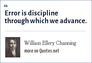 William Ellery Channing: Error is discipline through which we advance.