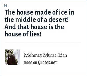 Mehmet Murat ildan: The house made of ice in the middle of a desert! And that house is the house of lies!