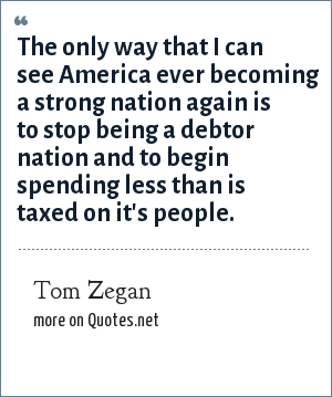Tom Zegan: The only way that I can see America ever becoming a strong nation again is to stop being a debtor nation and to begin spending less than is taxed on it's people.