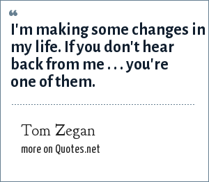 Tom Zegan: I'm making some changes in my life. If you don't hear back from me . . . you're one of them.