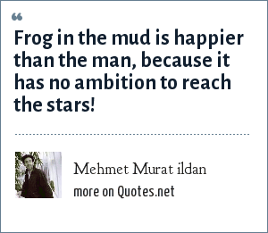 Mehmet Murat ildan: Frog in the mud is happier than the man, because it has no ambition to reach the stars!
