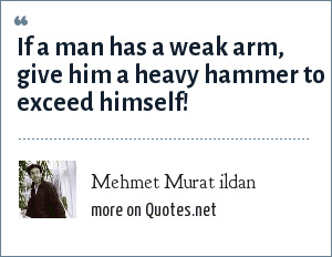 Mehmet Murat ildan: If a man has a weak arm, give him a heavy hammer to exceed himself!