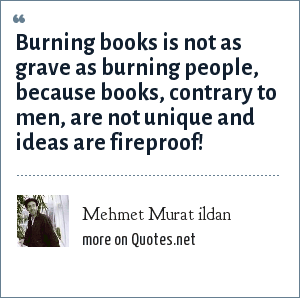 Mehmet Murat ildan: Burning books is not as grave as burning people, because books, contrary to men, are not unique and ideas are fireproof!
