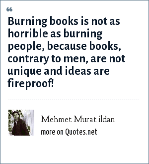 Mehmet Murat ildan: Burning books is not as horrible as burning people, because books, contrary to men, are not unique and ideas are fireproof!