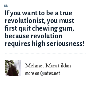 Mehmet Murat ildan: If you want to be a true revolutionist, you must first quit chewing gum, because revolution requires high seriousness!