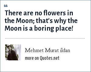 Mehmet Murat ildan: There are no flowers in the Moon; that's why the Moon is a boring place!