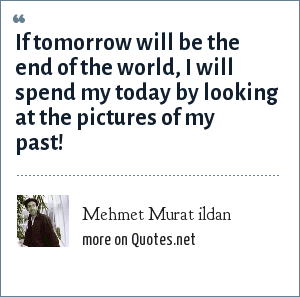 Mehmet Murat ildan: If tomorrow will be the end of the world, I will spend my today by looking at the pictures of my past!