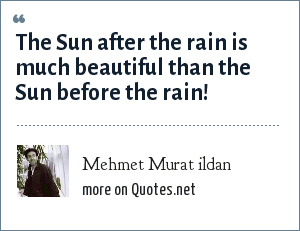 Mehmet Murat ildan: The Sun after the rain is much beautiful than the Sun before the rain!
