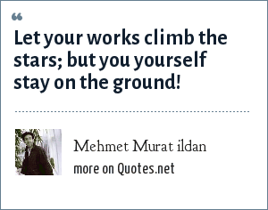 Mehmet Murat ildan: Let your works climb the stars; but you yourself stay on the ground!