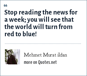 Mehmet Murat ildan: Stop reading the news for a week; you will see that the world will turn from red to blue!