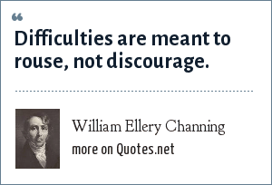 William Ellery Channing: Difficulties are meant to rouse, not discourage.