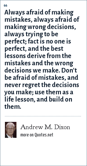 Andrew M. Dixon: Always afraid of making mistakes, always afraid of making wrong decisions, always trying to be perfect; fact is no one is perfect, and the best lessons derive from the mistakes and the wrong decisions we make. Don't be afraid of mistakes, and never regret the decisions you make; use them as a life lesson, and build on them.