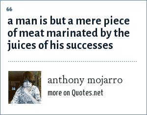 anthony mojarro: a man is but a mere piece of meat marinated by the juices of his successes